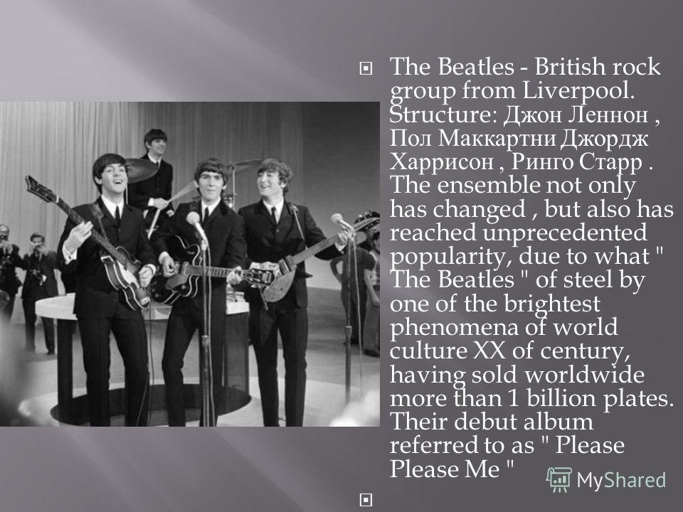 The Beatles - British rock group from Liverpool. Structure: Джон Леннон, Пол Маккартни Джордж Харрисон, Ринго Старр. The ensemble not only has changed, but also has reached unprecedented popularity, due to what