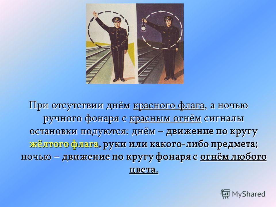 При отсутствии днём красного флага, а ночью ручного фонаря с красным огнём сигналы остановки подуются: днём – движение по кругу жёлтого флага, руки или какого-либо предмета; ночью – движение по кругу фонаря с огнём любого цвета.