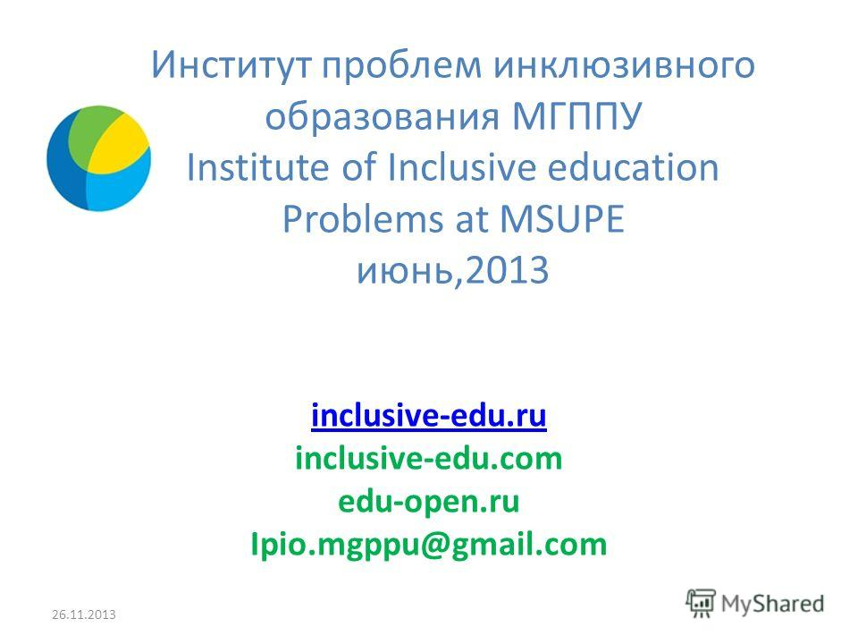 Институт проблем инклюзивного образования МГППУ Institute of Inclusive education Problems at MSUPE июнь,2013 inclusive-edu.ru inclusive-edu.com edu-open.ru Ipio.mgppu@gmail.com 26.11.2013