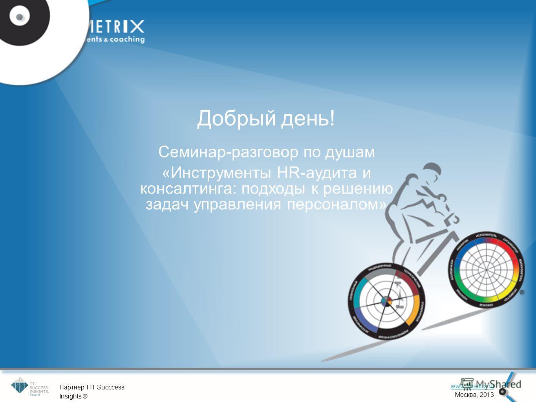 1 www.3metrix.ru Москва, 2013 Партнер TTI Succcess Insights ® Добрый день! Семинар-разговор по душам «Инструменты HR-аудита и консалтинга: подходы к решению задач управления персоналом»