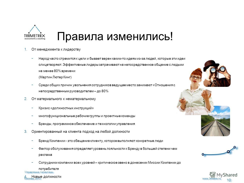 10 www.3metrix.ru Москва, 2013 Правила изменились! 1. От менеджмента к лидерству Народ часто стремится к цели и бывает верен каким-то идеям из-за людей, которые эти идеи олицетворяют. Эффективные лидеры затрачивают на непосредственное общение с людьм