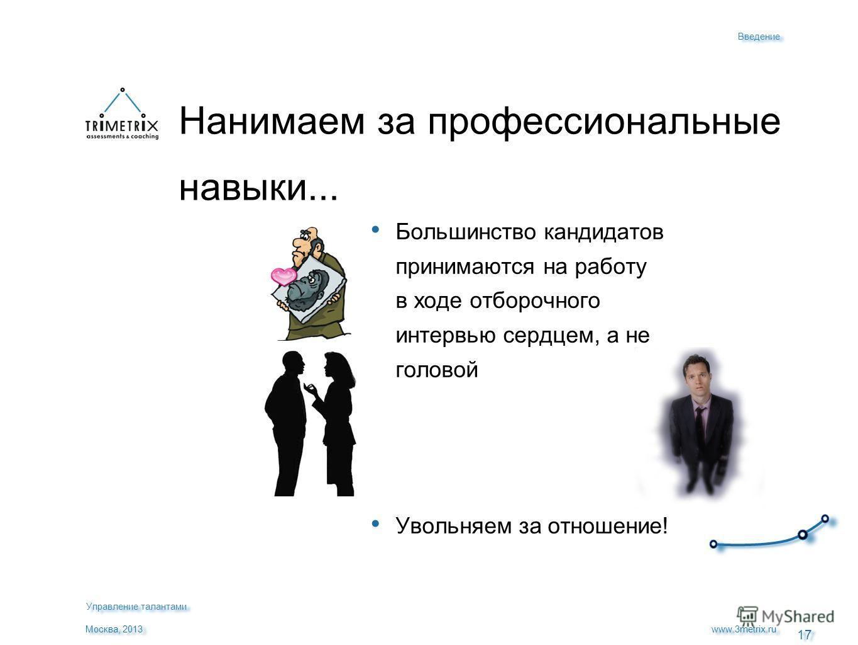17 www.3metrix.ru Москва, 2013 Большинство кандидатов принимаются на работу в ходе отборочного интервью сердцем, а не головой Увольняем за отношение! Нанимаем за профессиональные навыки... Введение Управление талантами