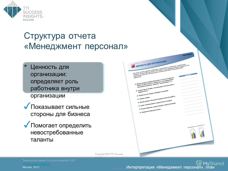 38 Технология оценки Success Insights® DISC TTISuccessInsights.ru Москва, 2013 Технология оценки Success Insights® DISC TTISuccessInsights.ru Москва, 2013 Copyright 2013 TTI Success Insights Структура отчета «Менеджмент персонал» Ценность для организ