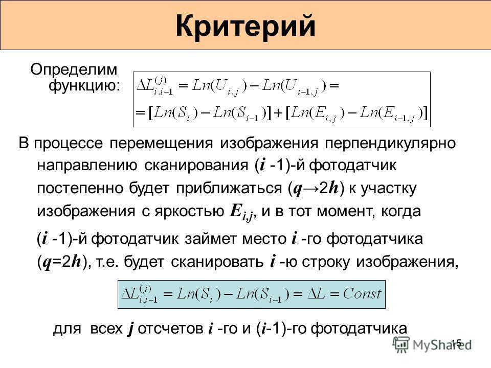15 Критерий Определим функцию: В процессе перемещения изображения перпендикулярно направлению сканирования ( i -1)-й фотодатчик постепенно будет приближаться ( q 2 h ) к участку изображения с яркостью E i,j, и в тот момент, когда ( i -1)-й фотодатчик