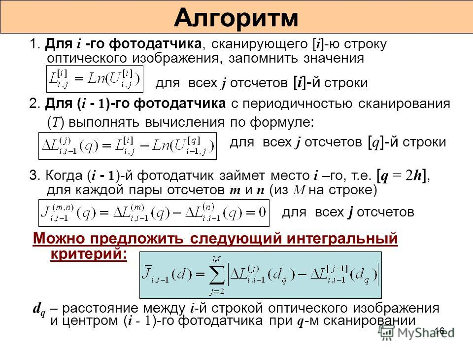 16 Алгоритм 1. Для i -го фотодатчика, сканирующего [ i ]-ю строку оптического изображения, запомнить значения 2. Для ( i - 1 )-го фотодатчика с периодичностью сканирования ( T ) выполнять вычисления по формуле: 3. Когда ( i - 1 )-й фотодатчик займет
