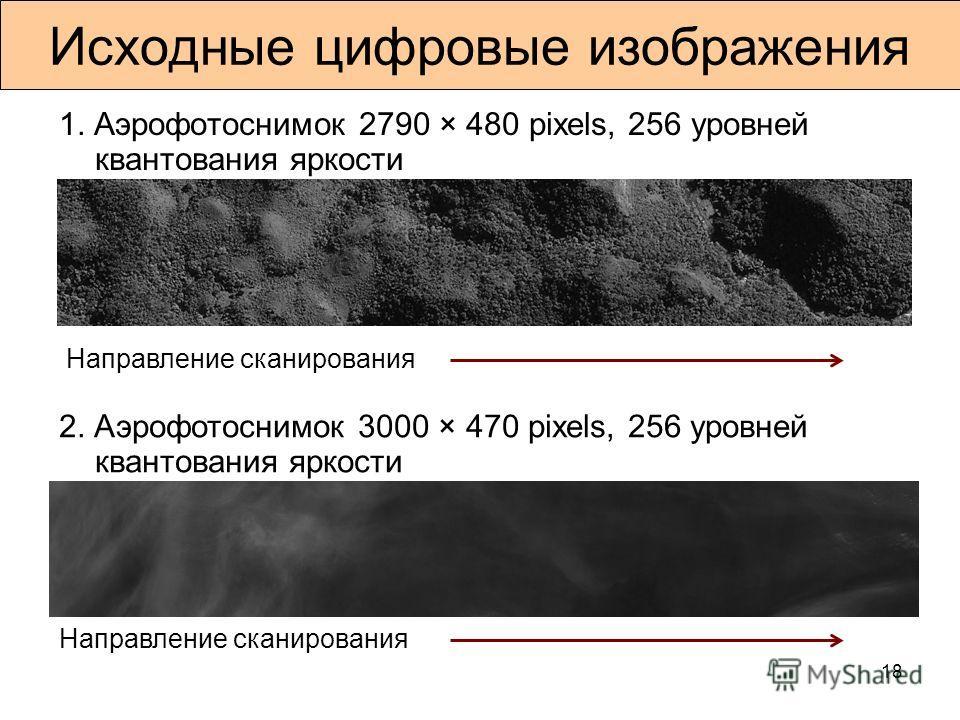18 Исходные цифровые изображения 1. Аэрофотоснимок 2790 × 480 pixels, 256 уровней квантования яркости 2. Аэрофотоснимок 3000 × 470 pixels, 256 уровней квантования яркости Направление сканирования