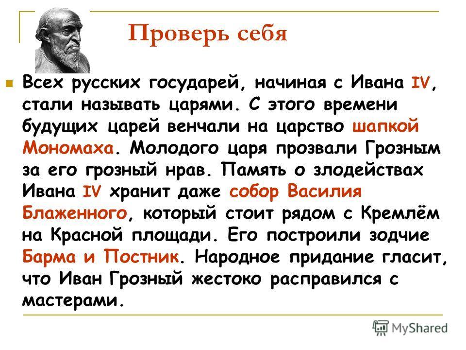 Проверь себя Всех русских государей, начиная с Ивана IV, стали называть царями. С этого времени будущих царей венчали на царство шапкой Мономаха. Молодого царя прозвали Грозным за его грозный нрав. Память о злодействах Ивана IV хранит даже собор Васи