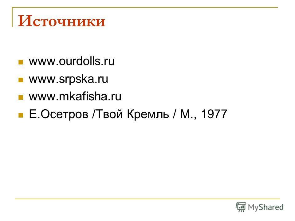 Источники www.ourdolls.ru www.srpska.ru www.mkafisha.ru Е.Осетров /Твой Кремль / М., 1977