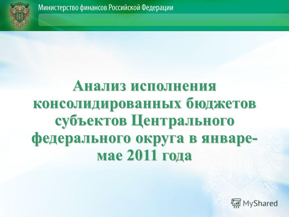 Анализ исполнения консолидированных бюджетов субъектов Центрального федерального округа в январе- мае 2011 года