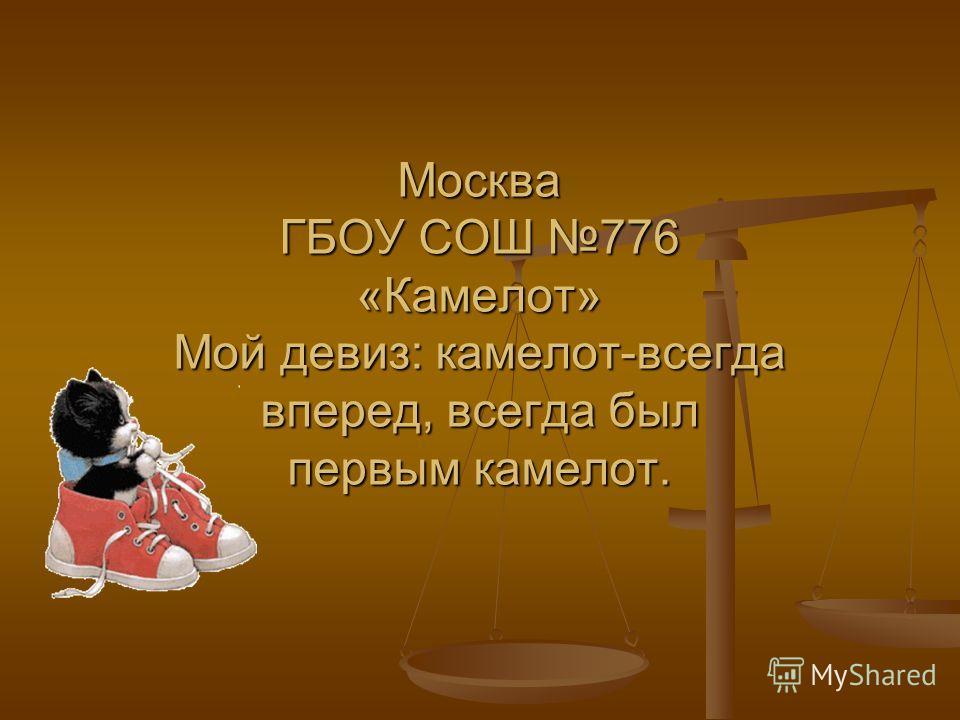 Москва ГБОУ СОШ 776 «Камелот» Мой девиз: камелот-всегда вперед, всегда был первым камелот.