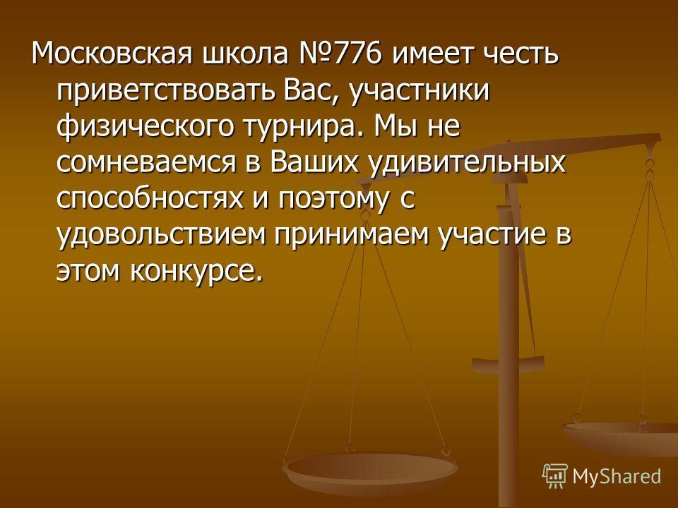 Московская школа 776 имеет честь приветствовать Вас, участники физического турнира. Мы не сомневаемся в Ваших удивительных способностях и поэтому с удовольствием принимаем участие в этом конкурсе.