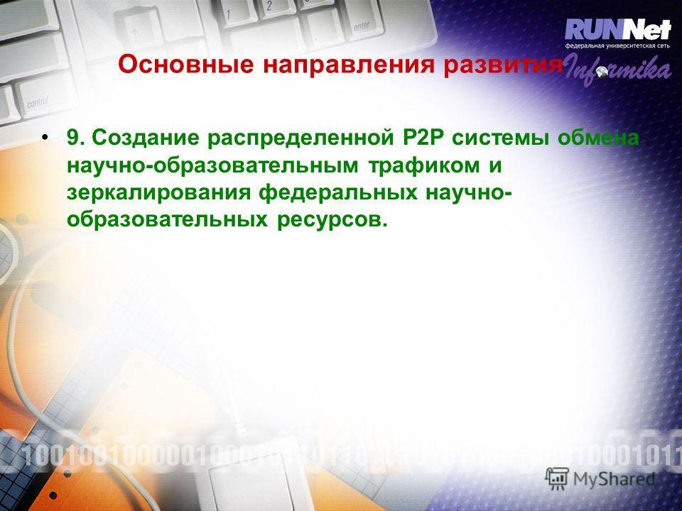 Основные направления развития 9. Создание распределенной P2P системы обмена научно-образовательным трафиком и зеркалирования федеральных научно- образовательных ресурсов.