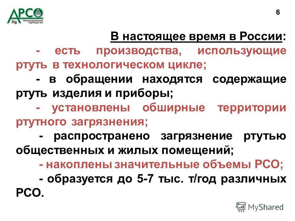 В настоящее время в России: - есть производства, использующие ртуть в технологическом цикле; - в обращении находятся содержащие ртуть изделия и приборы; - установлены обширные территории ртутного загрязнения; - распространено загрязнение ртутью общес