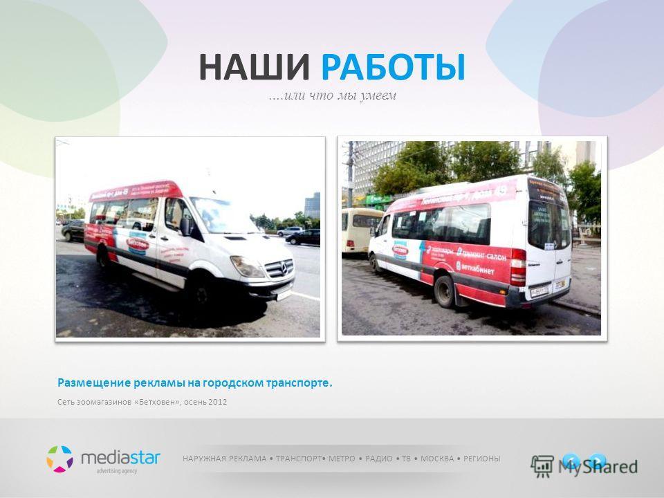 НАШИ РАБОТЫ ….или что мы умеем НАРУЖНАЯ РЕКЛАМА ТРАНСПОРТ МЕТРО РАДИО ТВ МОСКВА РЕГИОНЫ Размещение рекламы на городском транспорте. Сеть зоомагазинов «Бетховен», осень 2012