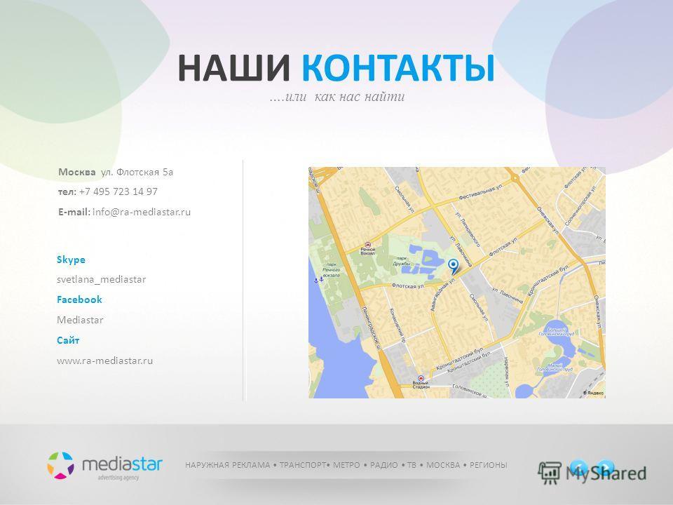 НАШИ КОНТАКТЫ ….или как нас найти Москва ул. Флотская 5а тел: +7 495 723 14 97 E-mail: info@ra-mediastar.ru Skype svetlana_mediastar Facebook Mediastar Сайт www.ra-mediastar.ru НАРУЖНАЯ РЕКЛАМА ТРАНСПОРТ МЕТРО РАДИО ТВ МОСКВА РЕГИОНЫ