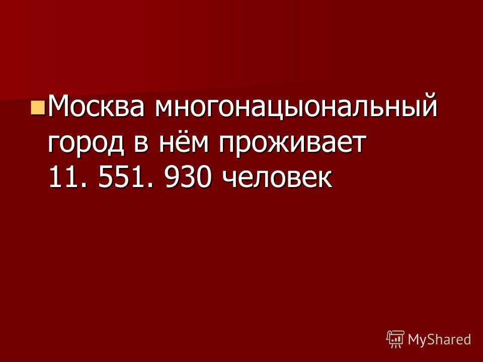 Москва многонацыональный город в нём проживает 11. 551. 930 человек Москва многонацыональный город в нём проживает 11. 551. 930 человек