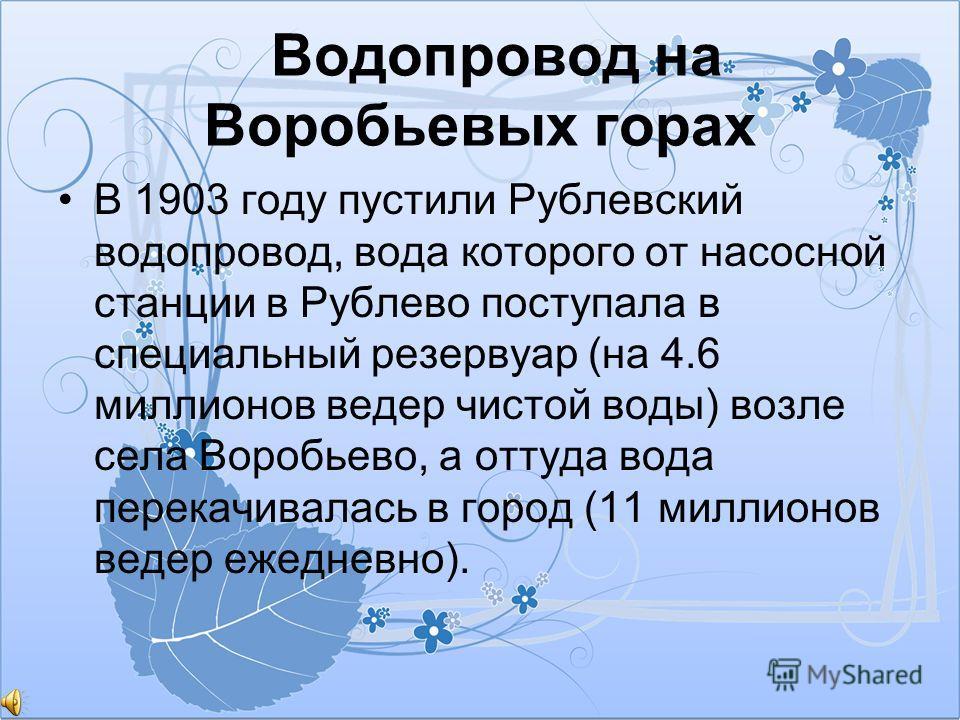 Водопровод на Воробьевых горах В 1903 году пустили Рублевский водопровод, вода которого от насосной станции в Рублево поступала в специальный резервуар (на 4.6 миллионов ведер чистой воды) возле села Воробьево, а оттуда вода перекачивалась в город (1
