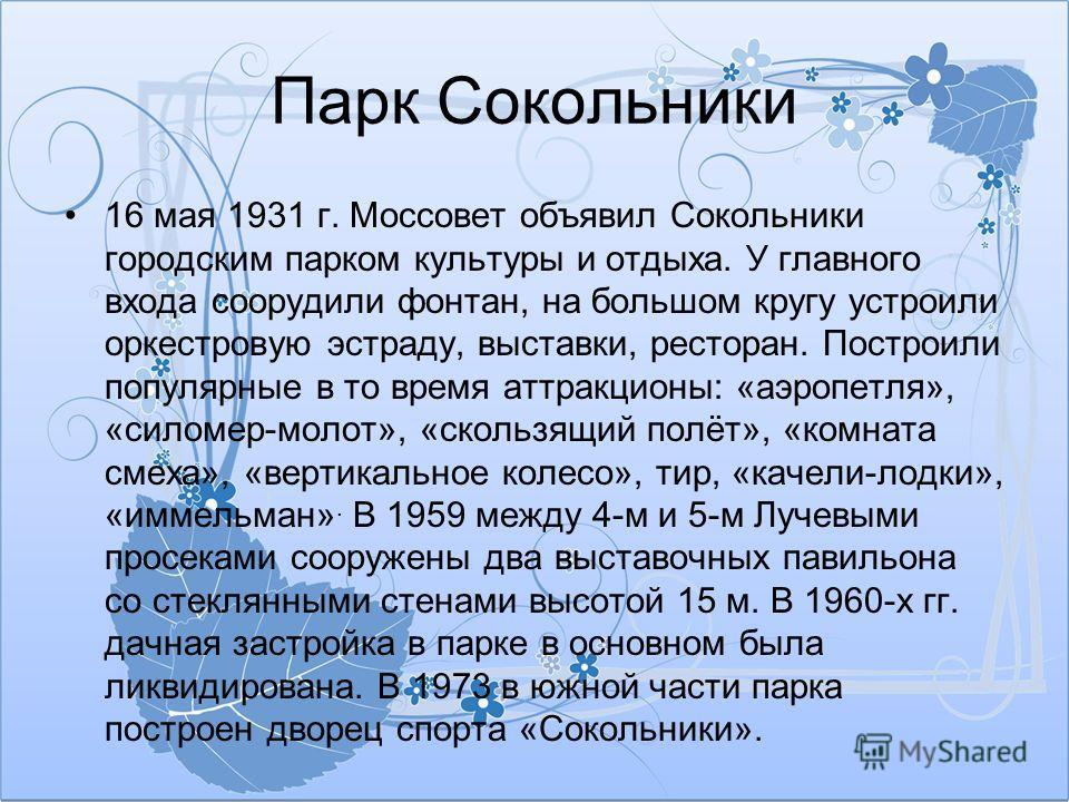 Парк Сокольники 16 мая 1931 г. Моссовет объявил Сокольники городским парком культуры и отдыха. У главного входа соорудили фонтан, на большом кругу устроили оркестровую эстраду, выставки, ресторан. Построили популярные в то время аттракционы: «аэропет