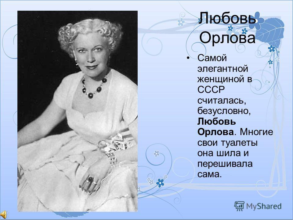 Любовь Орлова Самой элегантной женщиной в СССР считалась, безусловно, Любовь Орлова. Многие свои туалеты она шила и перешивала сама.