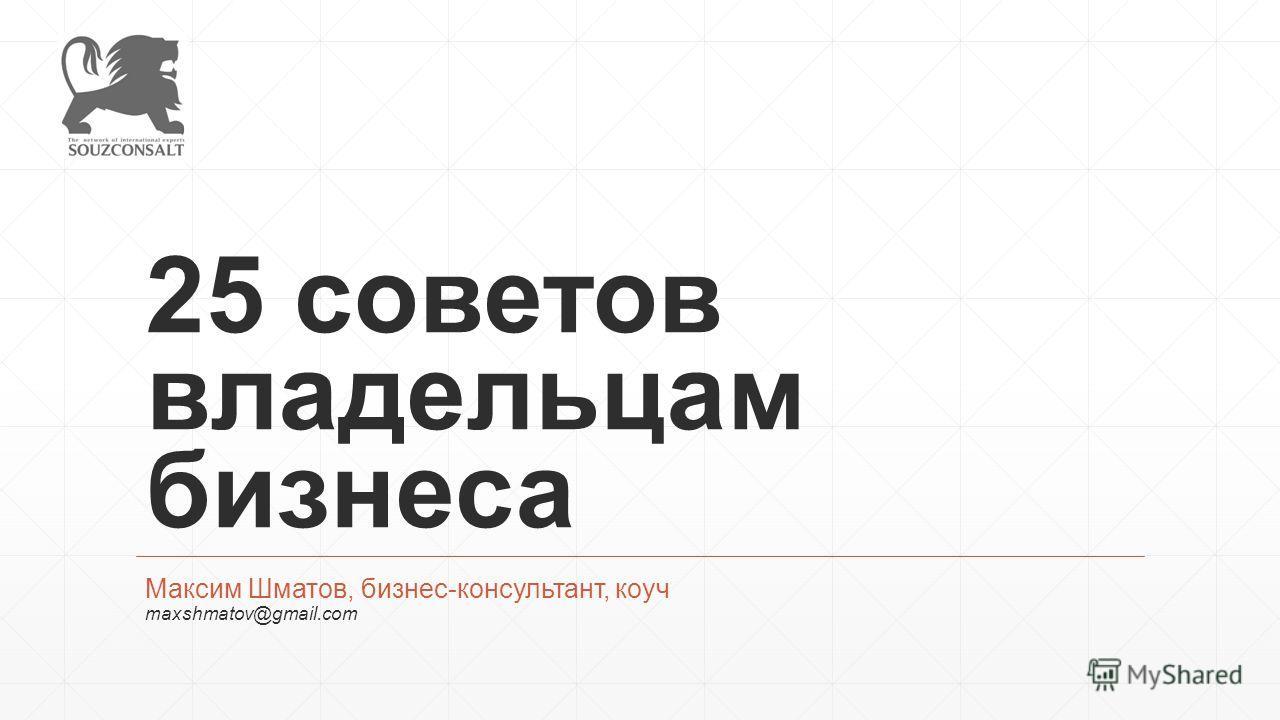 25 советов владельцам бизнеса Максим Шматов, бизнес-консультант, коуч maxshmatov@gmail.com
