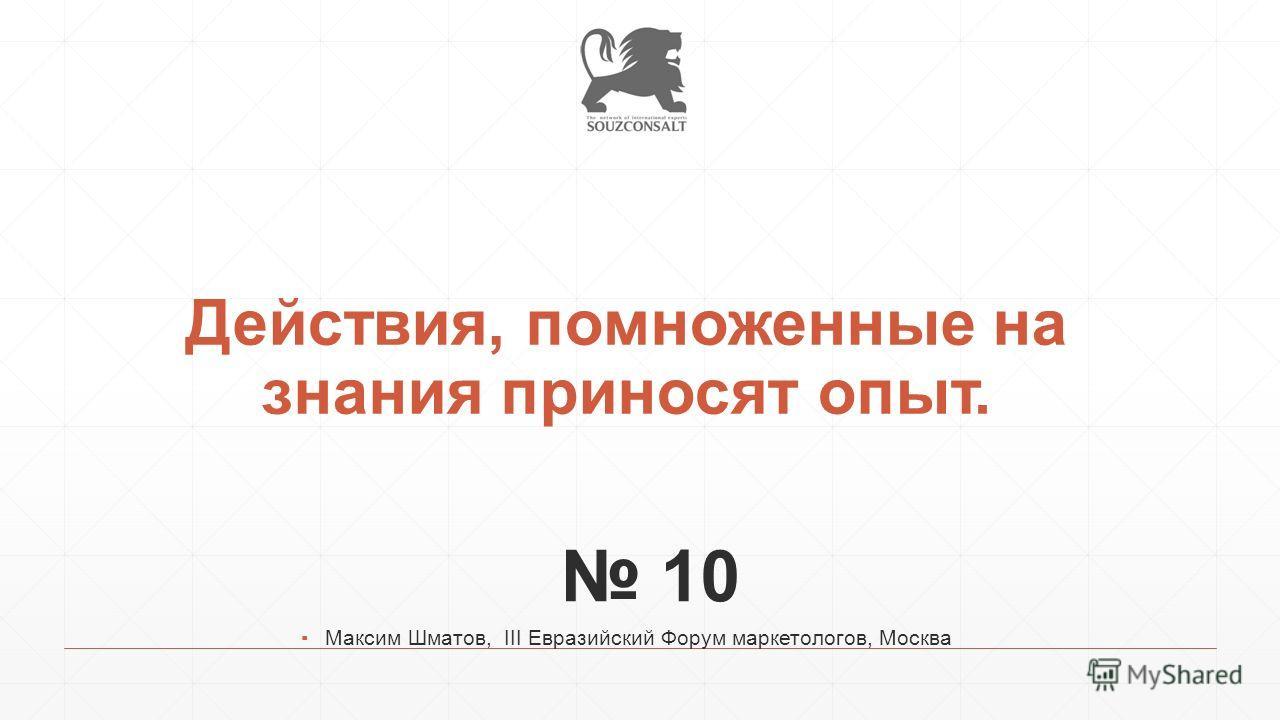 Действия, помноженные на знания приносят опыт. 10 Максим Шматов, III Евразийский Форум маркетологов, Москва