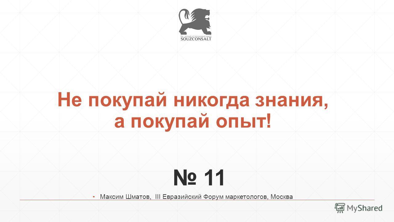 Не покупай никогда знания, а покупай опыт! 11 Максим Шматов, III Евразийский Форум маркетологов, Москва