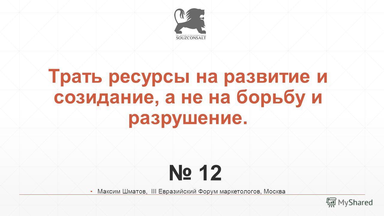 Трать ресурсы на развитие и созидание, а не на борьбу и разрушение. 12 Максим Шматов, III Евразийский Форум маркетологов, Москва