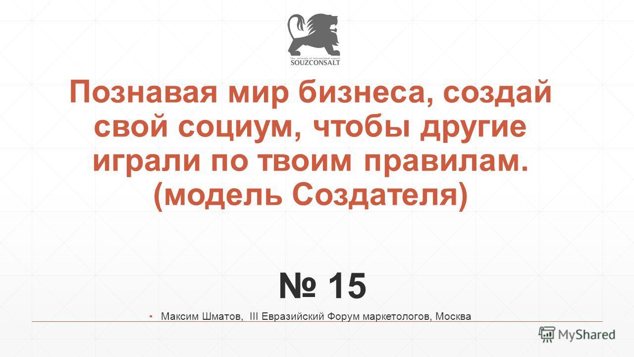 Познавая мир бизнеса, создай свой социум, чтобы другие играли по твоим правилам. (модель Создателя) 15 Максим Шматов, III Евразийский Форум маркетологов, Москва