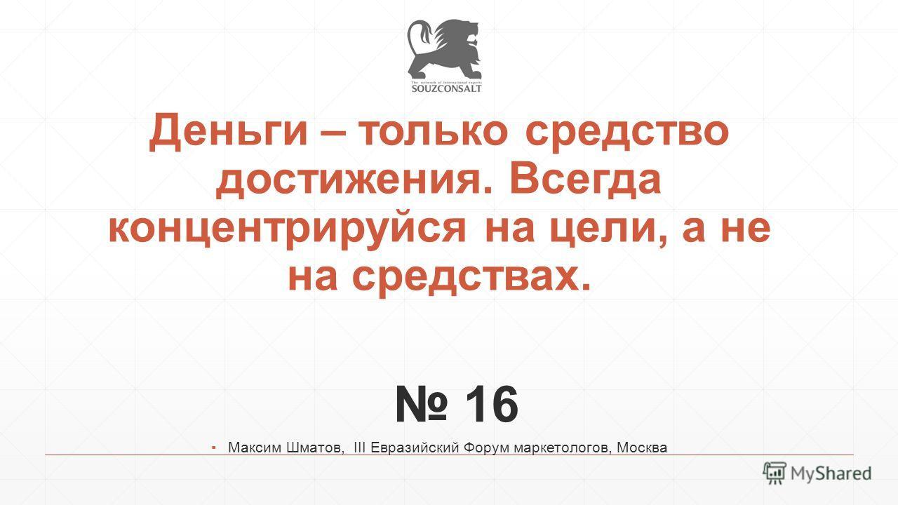 Деньги – только средство достижения. Всегда концентрируйся на цели, а не на средствах. 16 Максим Шматов, III Евразийский Форум маркетологов, Москва