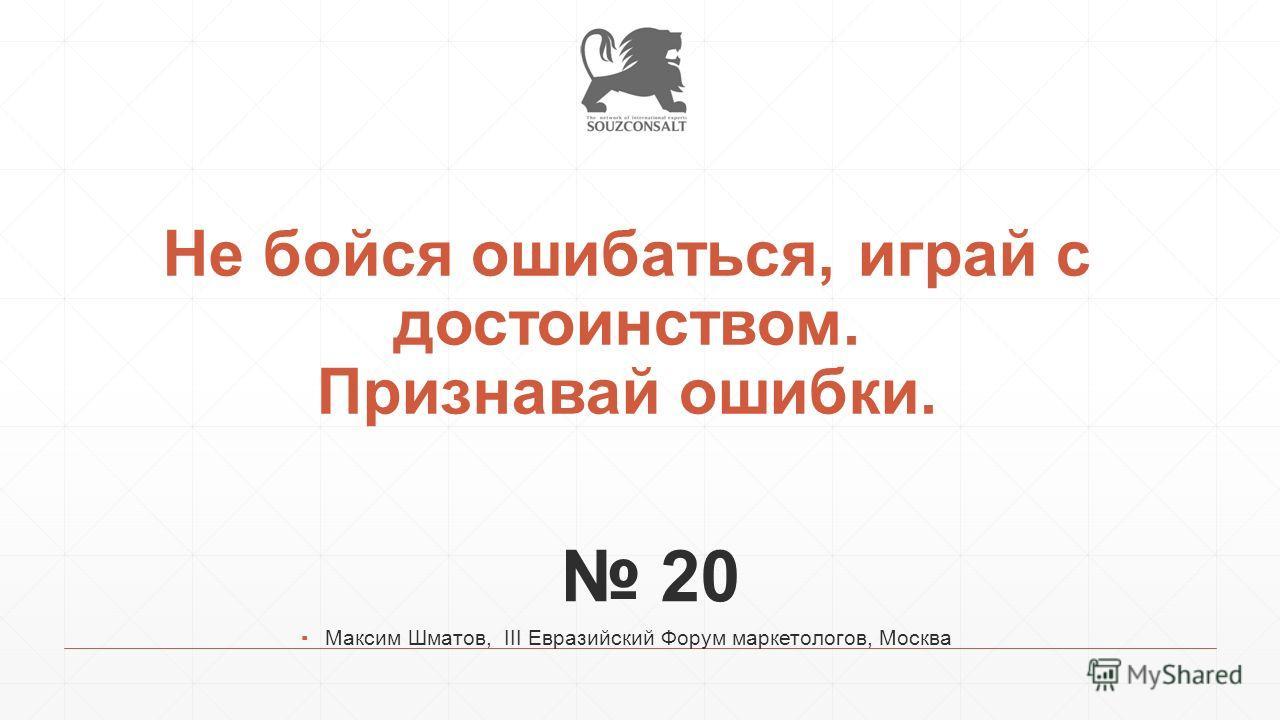 Не бойся ошибаться, играй с достоинством. Признавай ошибки. 20 Максим Шматов, III Евразийский Форум маркетологов, Москва