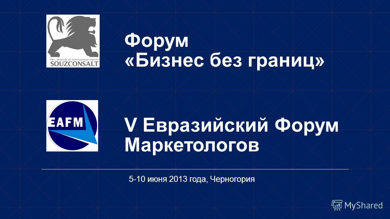 V Евразийский Форум Маркетологов 5-10 июня 2013 года, Черногория Форум «Бизнес без границ»
