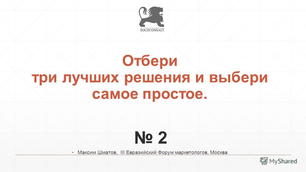 Отбери три лучших решения и выбери самое простое. 2 Максим Шматов, III Евразийский Форум маркетологов, Москва