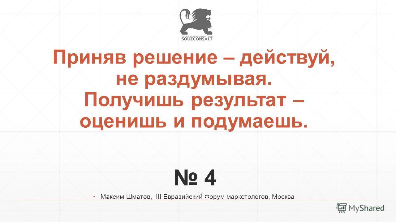 Приняв решение – действуй, не раздумывая. Получишь результат – оценишь и подумаешь. 4 Максим Шматов, III Евразийский Форум маркетологов, Москва