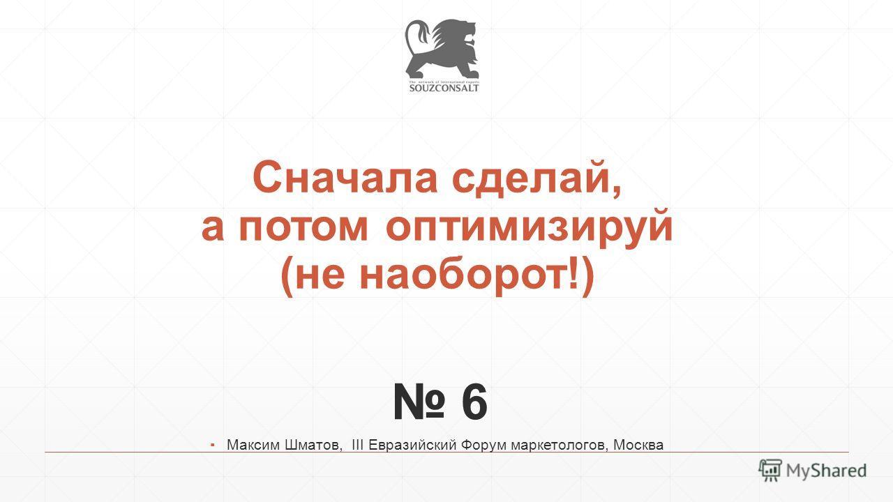 Сначала сделай, а потом оптимизируй (не наоборот!) 6 Максим Шматов, III Евразийский Форум маркетологов, Москва