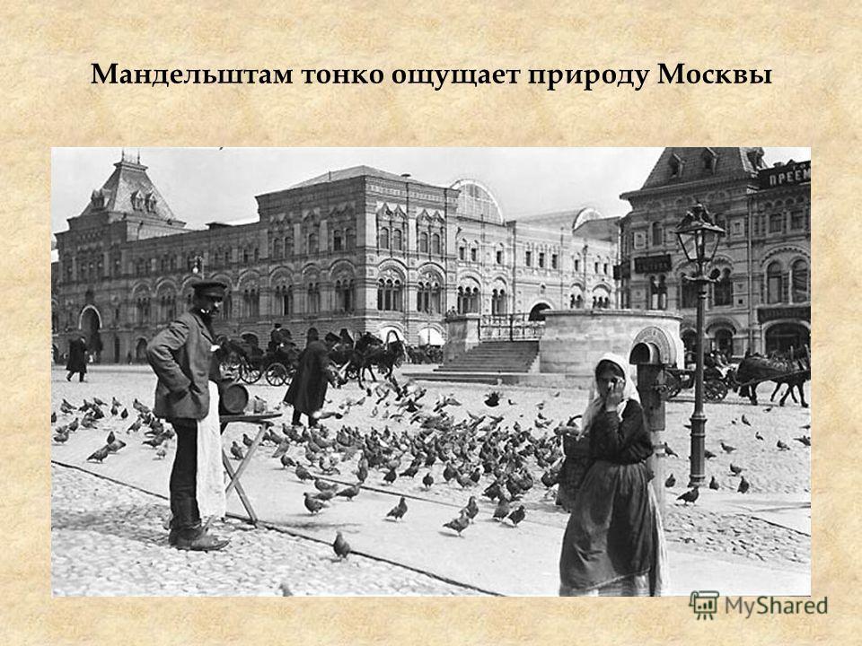 Мандельштам тонко ощущает природу Москвы