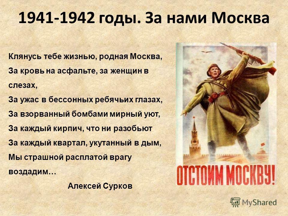 1941-1942 годы. За нами Москва Клянусь тебе жизнью, родная Москва, За кровь на асфальте, за женщин в слезах, За ужас в бессонных ребячьих глазах, За взорванный бомбами мирный уют, За каждый кирпич, что ни разобьют За каждый квартал, укутанный в дым,