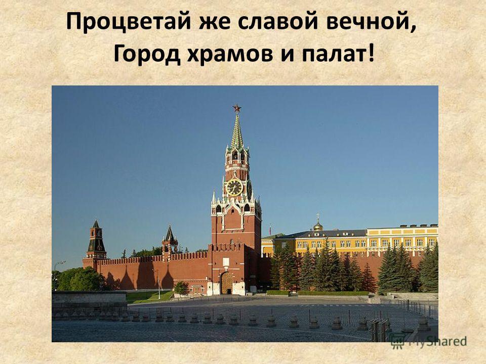 Процветай же славой вечной, Город храмов и палат!