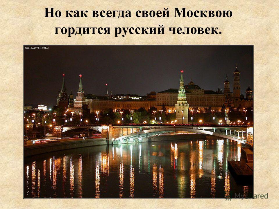 Но как всегда своей Москвою гордится русский человек.