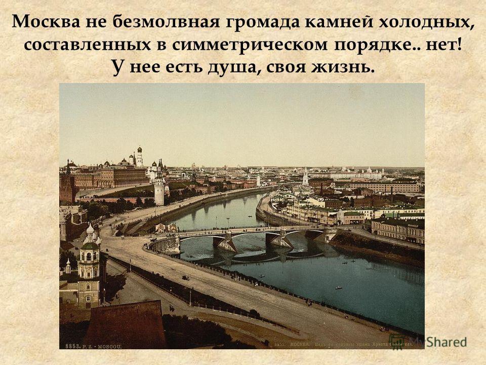 Москва не безмолвная громада камней холодных, составленных в симметрическом порядке.. нет! У нее есть душа, своя жизнь.