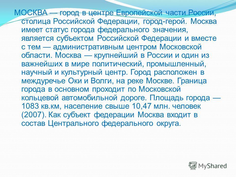 МОСКВА город в центре Европейской части России, столица Российской Федерации, город-герой. Москва имеет статус города федерального значения, является субъектом Российской Федерации и вместе с тем административным центром Московской области. Москва кр