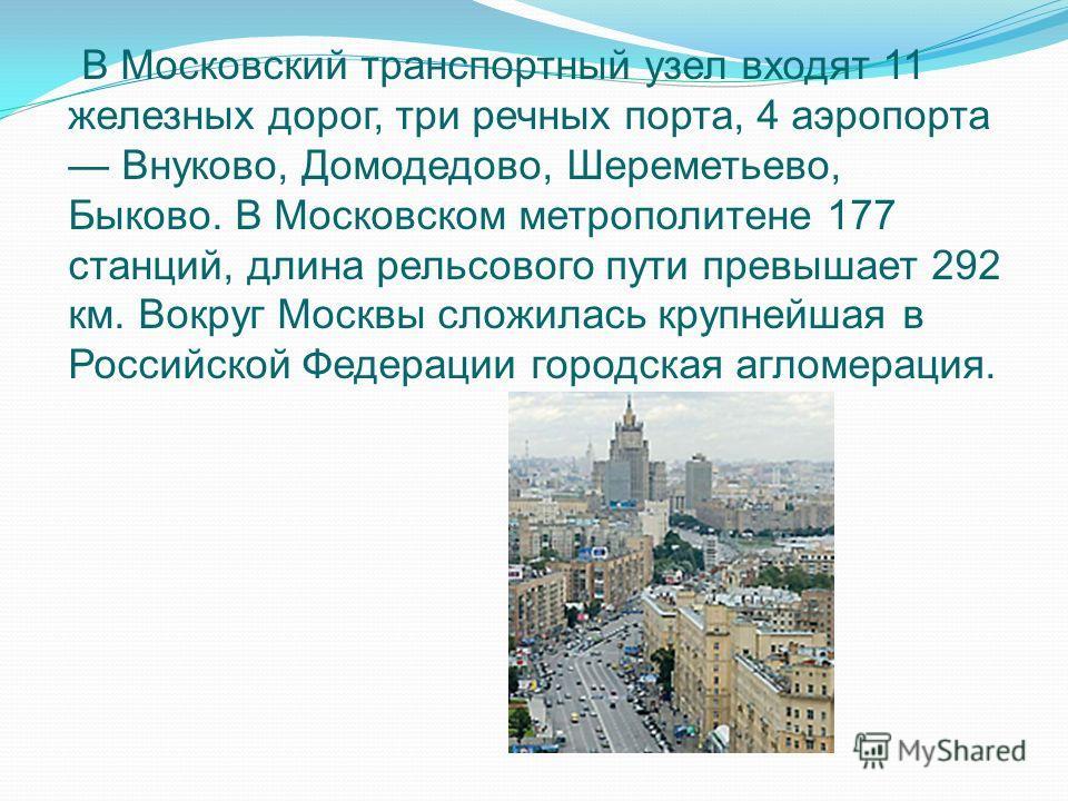 В Московский транспортный узел входят 11 железных дорог, три речных порта, 4 аэропорта Внуково, Домодедово, Шереметьево, Быково. В Московском метрополитене 177 станций, длина рельсового пути превышает 292 км. Вокруг Москвы сложилась крупнейшая в Росс