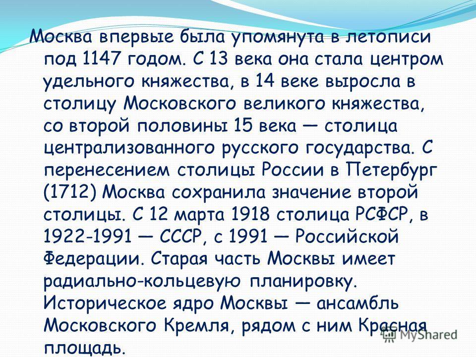 Москва впервые была упомянута в летописи под 1147 годом. С 13 века она стала центром удельного княжества, в 14 веке выросла в столицу Московского великого княжества, со второй половины 15 века столица централизованного русского государства. С перенес
