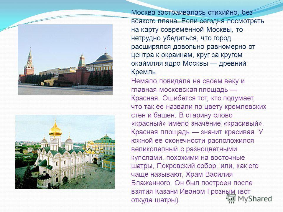 Москва застраивалась стихийно, без всякого плана. Если сегодня посмотреть на карту современной Москвы, то нетрудно убедиться, что город расширялся довольно равномерно от центра к окраинам, круг за кругом окаймляя ядро Москвы древний Кремль. Немало по