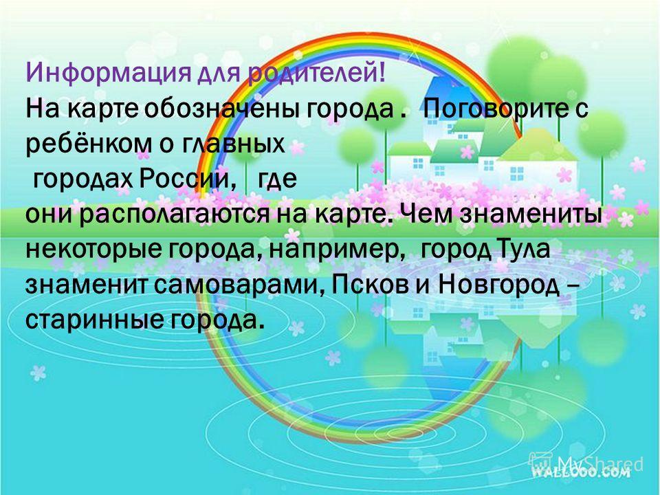 Информация для родителей! На карте обозначены города. Поговорите с ребёнком о главных городах России, где они располагаются на карте. Чем знамениты некоторые города, например, город Тула знаменит самоварами, Псков и Новгород – старинные города.