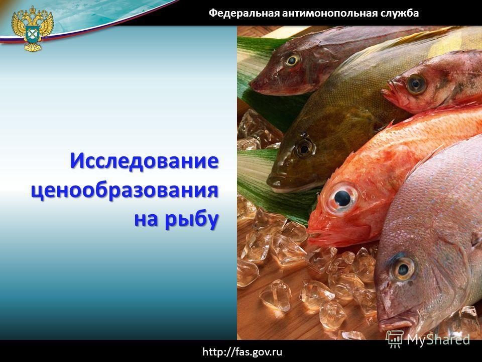 Исследование ценообразования на рыбу Федеральная антимонопольная служба http://fas.gov.ru