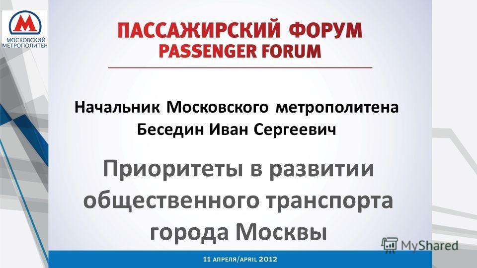 Начальник Московского метрополитена Беседин Иван Сергеевич Приоритеты в развитии общественного транспорта города Москвы