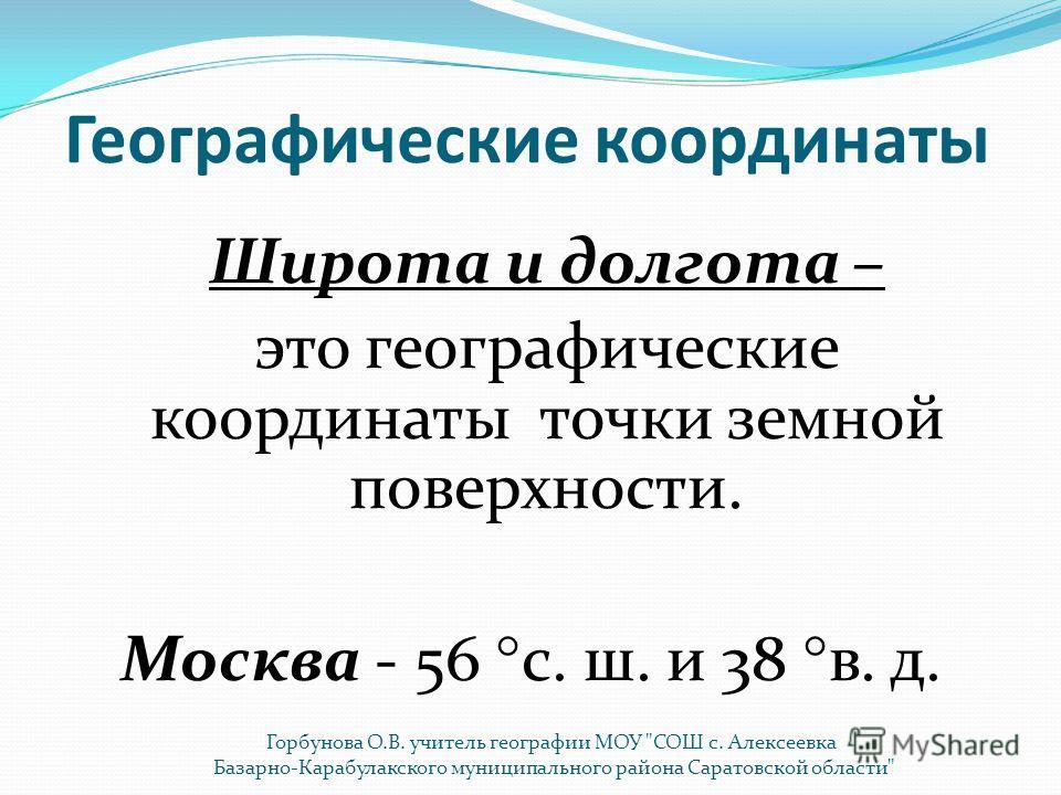 Географические координаты Широта и долгота – это географические координаты точки земной поверхности. Москва - 56 с. ш. и 38 в. д. Горбунова О.В. учитель географии МОУ