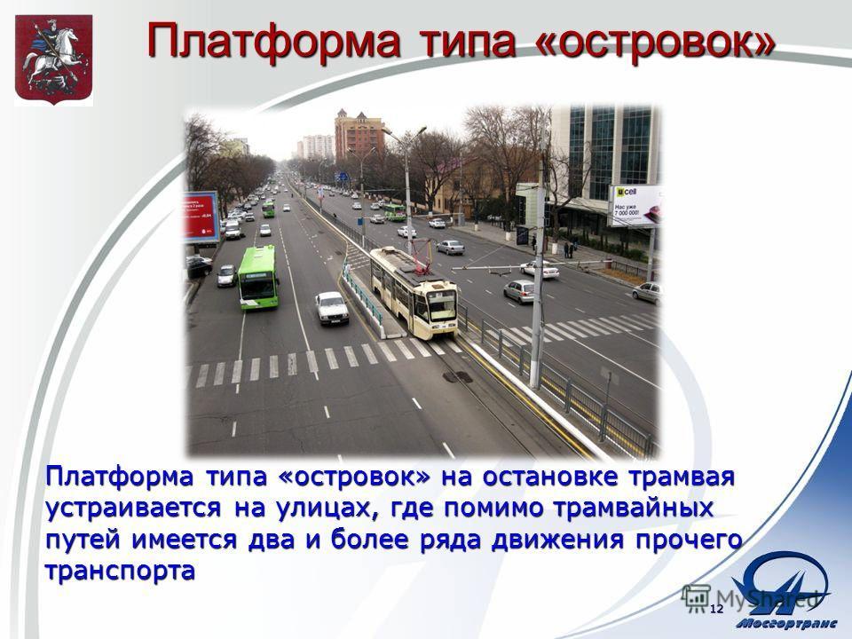 Платформа типа «островок» Платформа типа «островок» на остановке трамвая устраивается на улицах, где помимо трамвайных путей имеется два и более ряда движения прочего транспорта 12
