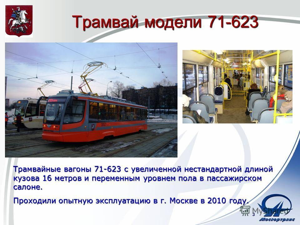 Трамвай модели 71-623 3 Трамвайные вагоны 71-623 с увеличенной нестандартной длиной кузова 16 метров и переменным уровнем пола в пассажирском салоне. Проходили опытную эксплуатацию в г. Москве в 2010 году.