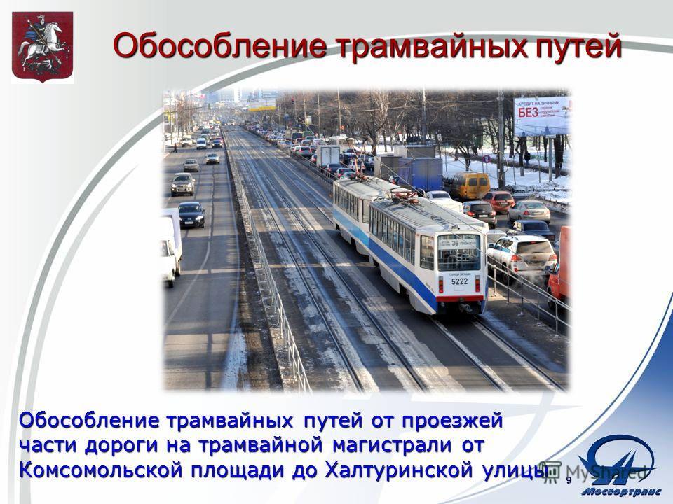Обособление трамвайных путей Обособление трамвайных путей от проезжей части дороги на трамвайной магистрали от Комсомольской площади до Халтуринской улицы 9